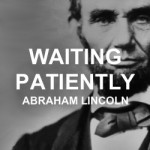 Waiting Patiently – Abraham Lincoln