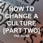 How to Change a Culture | The Cure | Part Two