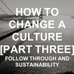 How to Change a Culture | The Follow Through | Part Three